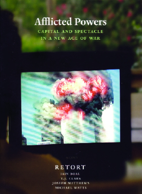 Afflicted Powers: Capital and Spectacle in a New Age of War, by Retort (Iain Boal, T. J. Clark, Joseph Matthews, and Michael Watts). London and New York: Verso. 224 pages. $16.