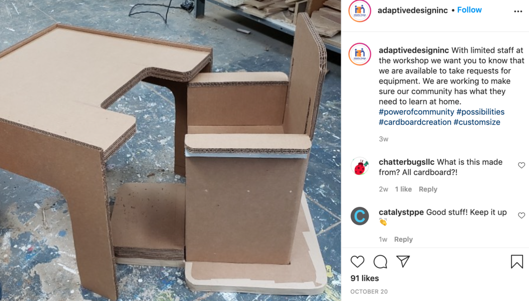 "A post from October 20, 2020, on the Instagram account for the Adaptive Design Association features a child's chair and desk, partially built, fashioned from triple-wall cardboard and edging tape. Their caption reads: ""With limited staff at the workshop, we want you to know that we are available to take requests for equipment. We are working to make sure our community has what they need to learn at home."""